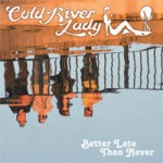 COLD RIVER LADY Better Late Than Never